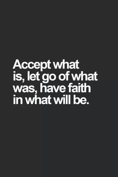 Accept the present (reality), let go of the past (history), have faith in the future (& have vision!).