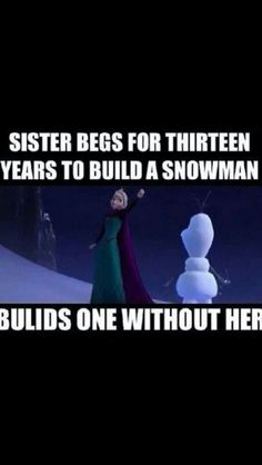 Bahaha well.....to be fair she didn't realize she made him.  Elsa: Olaf are you really real? Olaf: Um I think so....