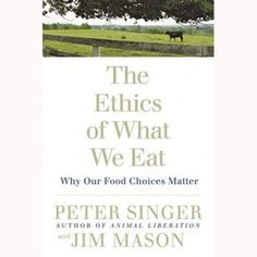 The Ethics Of What We Eat – by Peter Singer and Jim Mason