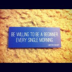 """be willing to be a beginner every single morning"" - Meister Eckhart"