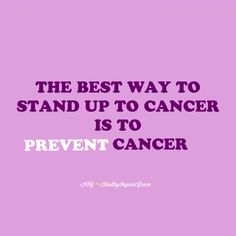 Prevent cancer! Eat Organic Plant Based Foods... Drink Filtered Water, never from plastic... Get proper sleep each day...Exercise( Cancer doesn't survive well when oxygen is in cells)