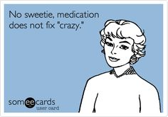 Funny Cry for Help Ecard: No sweetie, unfortunately,  medication does not fix 'crazy.'