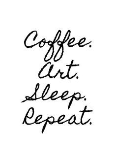 Coffee. Art. Sleep. Repeat. | More Printable Motivational Typography Coffee Quote Posters & Inspirational Print-It-Yourself Wall Art Office Contemporary Black and White Decor at http://vermillionwoodsmoke.etsy.com. We ship worldwide!