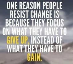 One reason people can resist change is because they focus on what they have to give up instead of what they have to gain.