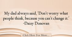 The most popular Daisy Donovan Quotes About Dad - 12192 : My dad always said, 'Don't worry what people think, because you can't change it. Best Dad Quotes, My Dad, No Worries, Daisy, Sayings, Lyrics, Margarita Flower, Bellis Perennis, Word Of Wisdom