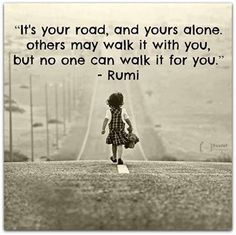 It's your road and yours alone. Others may walk it with you, But no one can walk it for you. Rumi Motivational quotes motivation quotes #motivation #quote