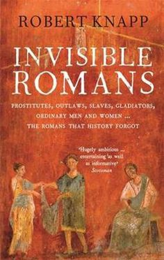 Invisible Romans : prostitutes, outlaws, slaves, gladiators, ordinary men and women -- the Romans that history forgot / Robert Knapp. Ancient Rome, Ancient History, Roman History Books, City Quotes, Library Locations, Mystery Of History, New Testament, Military History, Book Lists
