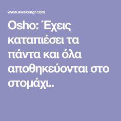 Osho: Έχεις καταπιέσει τα πάντα και όλα αποθηκεύονται στο στομάχι..