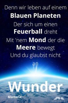 Denn wir leben auf einem Blauen Planeten Der sich um einen Feuerball dreht Mit 'nem Mond der die Meere bewegt Und du glaubst nicht an Wunder - Marteria