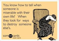 Funny Sympathy Ecard: You know how to tell when someone is miserable with their own life? When they look for ways to destroy someone else's. SO TRUE Now Quotes, Great Quotes, Quotes To Live By, Funny Quotes, Life Quotes, Inspirational Quotes, Quotable Quotes, Ex Wife Quotes, Karma Quotes Truths