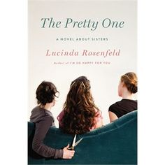 The Pretty One: A Novel About Sisters by Lucinda Rosenfeld  May 2013