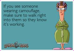 If you see someone wearing camouflage, make sure to walk right into them so they know it's working.