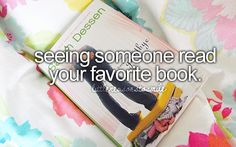seeing someone read your favorite book.