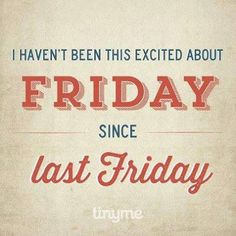 Weekend Quotes : True Story: I haven't been this excited about Friday since last Friday! - Quotes Sayings Last Friday, Finally Friday, Happy Friday, Friday Weekend, Hello Friday, Happy Weekend, Funny Friday, Funny Weekend, Aloha Friday