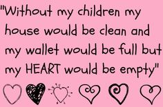 Without my children my house would be clean and my wallet would be full but my heart would be empty