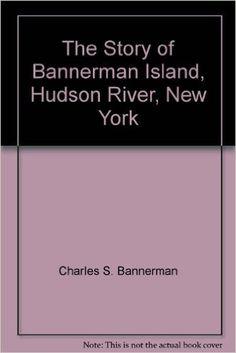 The Story of Bannerman Island, Hudson River, New York: Charles S. Bannerman: Amazon.com: Books