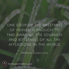 """From Jeremiah Burroughs: """"One drop of the sweetness of heaven is enough to take away all the sourness and bitterness of all the afflictions of the world."""" / #affliction #suffering #hope #joy #bitterness #sweetness #trust #faith #belief #reliance #heaven #drops #trials #adversity #eternity #life #reformed #quotes #words #qotd #love #jesusplusnothing (Visit http://ift.tt/1O9ntrc for more images and thoughts like these!)"""