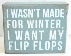 Decorative box sign offers a vintage look & states ''I wasn't made for winter, I want my flip flops''. Primitives By Kathy box signs can free-stand on t. Life Quotes Love, Great Quotes, Quotes To Live By, Me Quotes, Funny Quotes, Inspirational Quotes, Beach Quotes And Sayings, Witty Quotes, The Words
