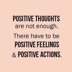 Have positive thoughts, feelings and actions for the positive results :)