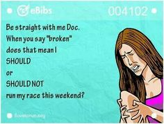 "Be straight with me Doc. When you say ""broken"", does that mean I SHOULD or SHOULD NOT run my race this weekend?"