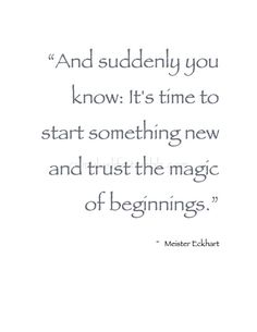 ". January . ""And suddenly you know: It's time to start something new and trust the magic of beginnings."" ~ Meister Eckhart #Beginnings_Quote"