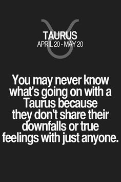 You may never know what's going on with a Taurus because they don't share their downfalls or true feelings with just anyone. Taurus | Taurus Quotes | Taurus Zodiac Signs