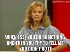A teacher's face when... she sees a student do something and then he tries to tell her he didn't do it.