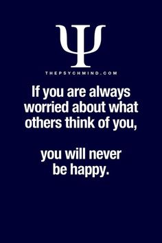 if you are always worried about what others think of you, you will never be happy.