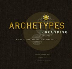Archetypes in Branding: A Toolkit for Creatives and Strategists.  By Margaret Hartwell & Joshua C. Chen