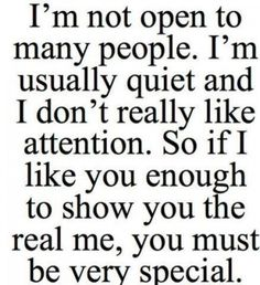 I'm not open to many people. I'm usually quiet and I don't really like attention. So if I like you enough to show you the real me, you must be very special. – Quotes Lover