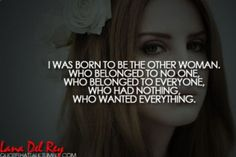 Lana Del Rey Quote I was born to be the other woman. Who belonged to no one, Who belonged to everyone. Who had nothing, Who wanted everything.