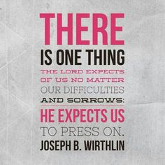 There is one thing the Lord expects of us no matter our difficulties and sorrows. He expects us to press on. -Joseph B. Wirthlin