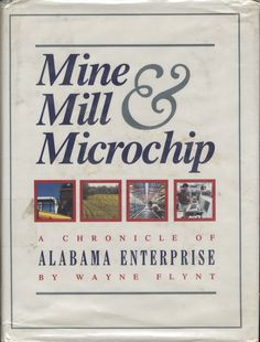 Mine, Mill, & Microchip : A chronicle of Alabama enterprise  by Wayne Flynt ; pictorial research by Michael Thomason