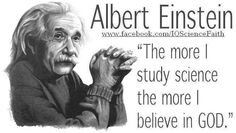 """The more I study science, the more I believe in God."" Albert Einstein—A humble statement from one of history's greatest known scientists."