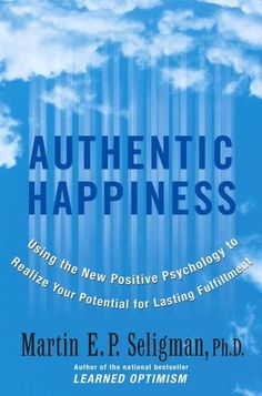 Authentic Happiness: Using the New Positive Psychology to Realize Your Potential for Lasting Fulfillment by Martin E.P. Seligman, Ph.D.- Positive Psychology focuses on strengths rather than weaknesses, asserting that happiness is not the result of good genes or luck. Seligman teaches readers that happiness can be cultivated by identifying and using many of the strengths and traits that they already possess -- including kindness, originality, humor, optimism, and generosity.