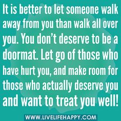 It is better to let someone walk away from you than walk all over you. You don't deserve to be a doormat. Let go of those who have hurt you, and make room for those who actually deserve you and want to treat you well!