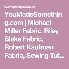 YouMadeSomething.com   Michael Miller Fabric, Riley Blake Fabric, Robert Kaufman Fabric, Sewing Tutorials, Craft Ideas, Free Sewing Videos