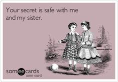 Your secret is safe with me and my sister.