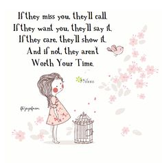 If they miss you, they'll call.  If they want you, they'll say it.  If they care, they'll show it.  And if not, they aren't worth your time. <3 More beautiful inspirational words on Joy of Mom! <3  https://www.facebook.com/joyofmom  #inspiration #quotes #valueyourself #joyofmom
