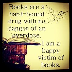 """Books Are A Hard-Bound Drug With No Danger Of An Overdose. I Am A Happy Victim Of Books."""