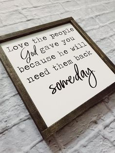 love the people god gave you becuase he will need them back someday -- The perfect sign for the all things Farmhouse. This sign is hand painted (no vinyl) and then framed in a dark walnut stain. Home Decor Signs, Diy Signs, Wall Signs, Farmhouse Signs, Farmhouse Decor, Country Farmhouse, Modern Farmhouse, Diy Home Decor For Apartments, English Decor