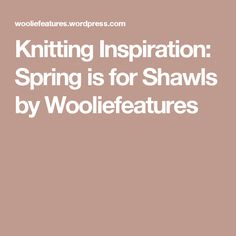 Knitting Inspiration: Spring is for Shawls by Wooliefeatures