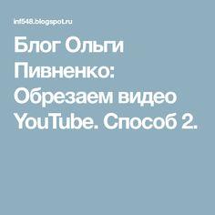 Блог Ольги Пивненко: Обрезаем видео YouTube. Способ 2.