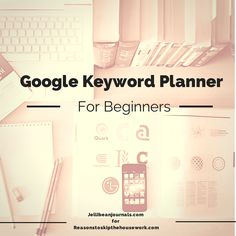 Google Keyword Planner for Beginners - JellibeanJournals.com for Reasons to Skip the Housework