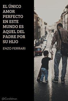 El único amor perfecto en este mundo es aquel del padre por su hijo ? Enzo Ferrari Sé que desde allá donde estés, me guías, iluminas mis pasos y velas por mí, Padre mío