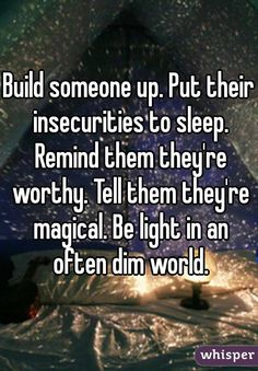 Build someone up. Put their insecurities to sleep. Remind them they're worthy. Tell them they're magical. Be light in an often dim world.