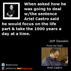 When asked how he was going to deal w/the sentence Ariel Castro said he would focus on the life part & take the 1000 years a day at a time. -  by Jeff Dwoskin