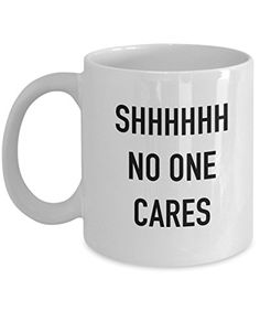 Coffee Mug - SHH No One Cares - 11 oz Unique Christmas Present Idea for Friend, Mom, Dad, Husband, Wife, Boyfriend, Girlfriend - Best Office Cup Birthday Funny Gift for Coworker, Him, Her