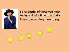 Be respectful of those you meet today and take time to actually listen