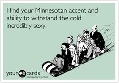 """I find your Minnesotan accent and ability to withstand the cold incredibly sexy."""
